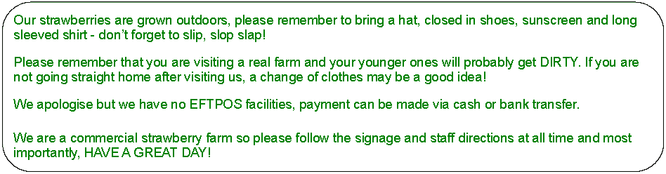 Rectangle: Rounded Corners: Our strawberries are grown outdoors, please remember to bring a hat, closed in shoes, sunscreen and long sleeved shirt - don't forget to slip, slop slap! 